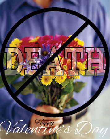 Say no to Flowers and Death on Valentine's Day!