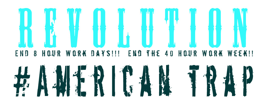 Revolution! Stop 40 hour work Weeks!!