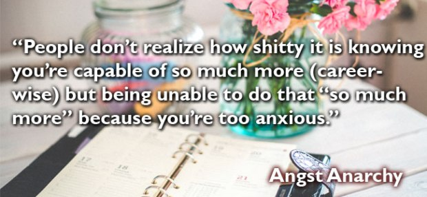 "People don't realize how shitty it feels to know you're capable of more, but being unable to do that ""more"" because you're too anxious."