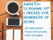Anxiety: Screwing up Careers for hundreds of years. Job Description: Those with anxiety need not apply