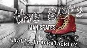 The 80's, Man Crates, What's Crackalackin?