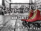 The 80's, Man Crates, What's Crackalackin?