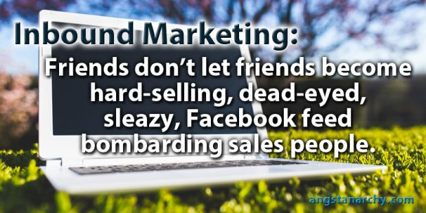 Inbound Marketing: friends don't let friends become hard selling, dead-eyed, sleazy, facebook feed bombarding sales people