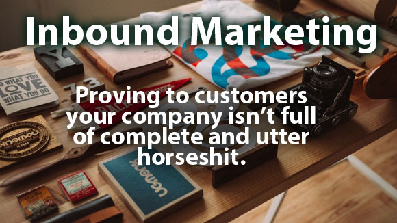 Inbound Marketing: Proving to Customers that your company isn't full of complete and utter horseshit.