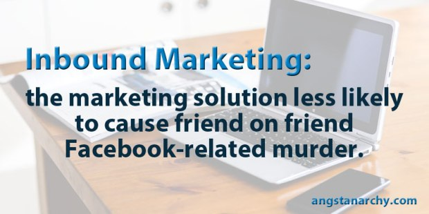 Inbound marketing: the marketing solution less likely to cause friend on friend Facebook-related murder.