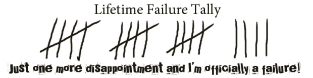 Lifetime Failure Tally: Just one more disappointment and I'll officially be a failure!