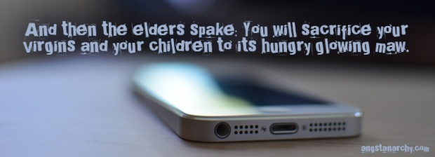 And then the elders spake: you will sacrifice your virgins and your children to its hungry glowing maw. Photo of smart phone.