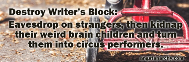 Destroy Writer's Block: Eavesdrop on strangers, then kidnap their weird brainchildren and turn them into circus performers.